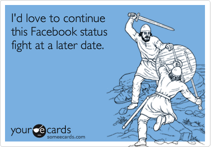 I'd love to continue this Facebook status fight at a later date.