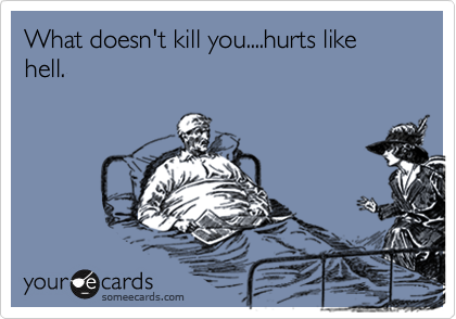 What doesn't kill you....hurts like hell.