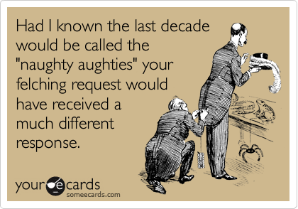 """Had I known the last decade would be called the """"naughty aughties"""" your felching request would have received a much different response."""