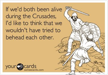 If we'd both been alive during the Crusades, I'd like to think that we wouldn't have tried to behead each other.