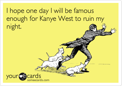 I hope one day I will be famous enough for Kanye West to ruin my night.
