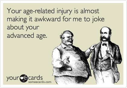 Your age-related injury is almost making it awkward for me to joke about your advanced age.