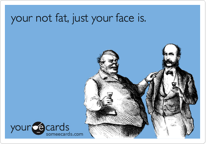 your not fat, just your face is.