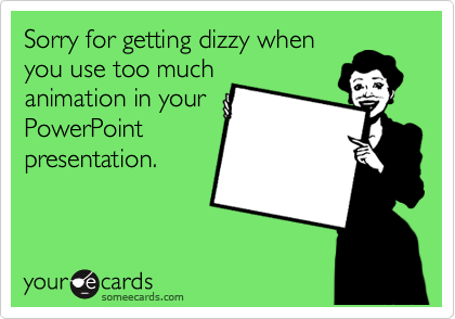 Sorry for getting dizzy when you use too much animation in your PowerPoint presentation.
