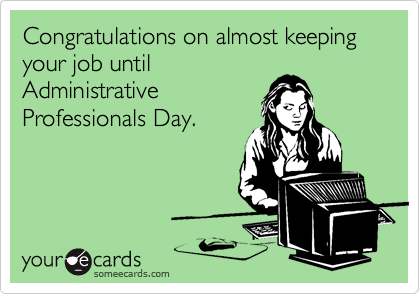 Congratulations on almost keeping your job untilAdministrativeProfessionals Day.