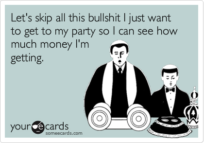 Let's skip all this bullshit I just want to get to my party so I can see how much money I'mgetting.