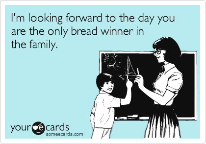 I'm looking forward to the day you are the only bread winner in the family.