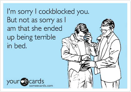 I'm sorry I cockblocked you. But not as sorry as I am that she ended up being terrible in bed.