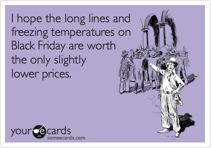 I hope the long lines and freezing temperatures on Black Friday are worth the only slightly lower prices.