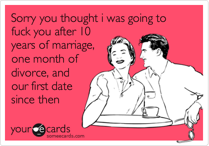 Sorry you thought i was going to fuck you after 10years of marriage,one month ofdivorce, andour first datesince then