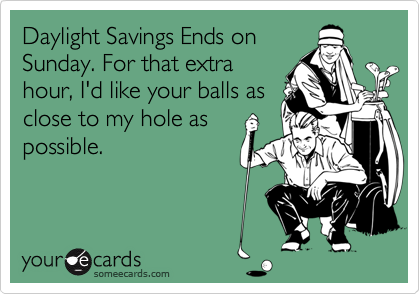 Daylight Savings Ends onSunday. For that extrahour, I'd like your balls asclose to my hole aspossible.