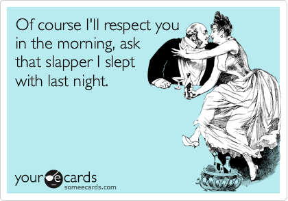Of course I'll respect you