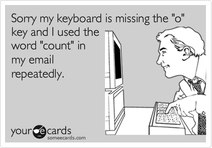 "Sorry my keyboard is missing the ""o"" key and I used the