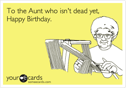 To The Aunt Who Isnt Dead Yet Happy Birthday