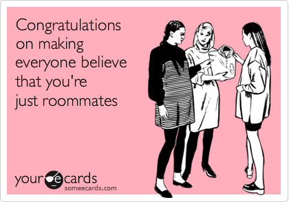 Congratulationson making everyone believethat you'rejust roommates