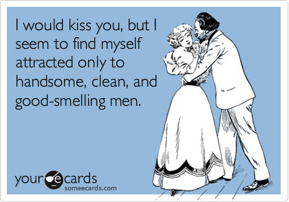 I would kiss you, but Iseem to find myselfattracted only tohandsome, clean, andgood-smelling men.