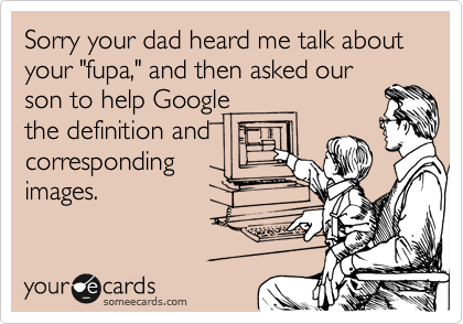 """Sorry your dad heard me talk about your """"fupa,"""" and then asked ourson to help Googlethe definition andcorrespondingimages."""