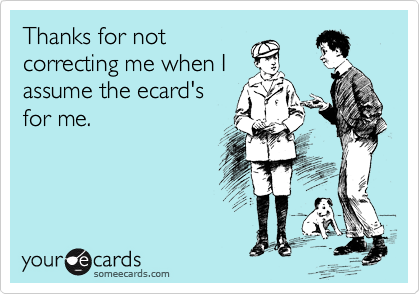 thanks for not correcting me when i assume the ecard s for me
