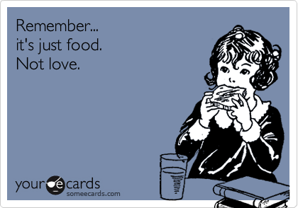 Remember...it's just food.Not love.