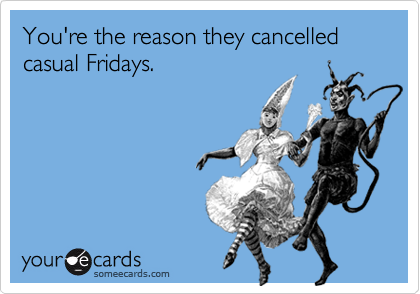 You're the reason they cancelled casual Fridays.