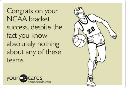 Congrats on yourNCAA bracketsuccess, despite thefact you knowabsolutely nothingabout any of these teams.