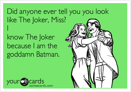 Did anyone ever tell you you look like The Joker, Miss? I know The Joker because I am the goddamn Batman.