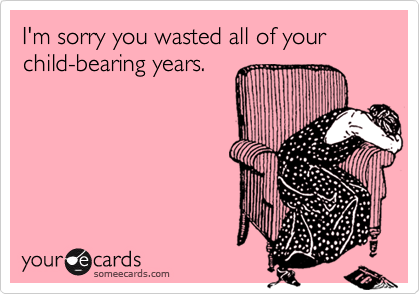 I'm sorry you wasted all of your child-bearing years.