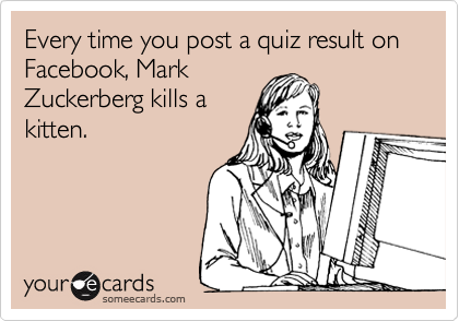 Every time you post a quiz result on Facebook, Mark Zuckerberg kills a kitten.