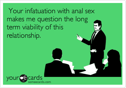 Your infatuation with anal sex makes me question the longterm viability of thisrelationship.
