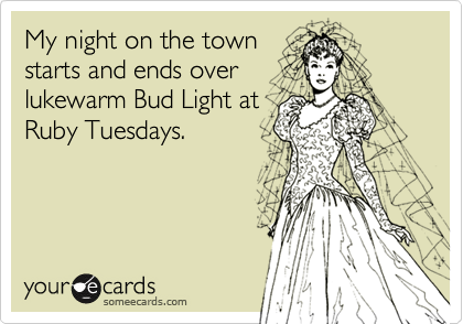 My night on the townstarts and ends overlukewarm Bud Light atRuby Tuesdays.