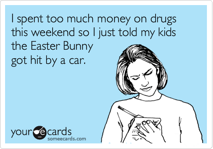 I spent too much money on drugs this weekend so I just told my kids  the Easter Bunny