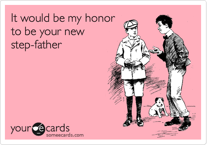 It would be my honor to be your new step-father