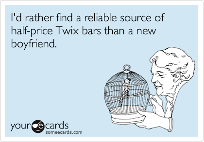 I'd rather find a reliable source of half-price Twix bars than a new boyfriend.