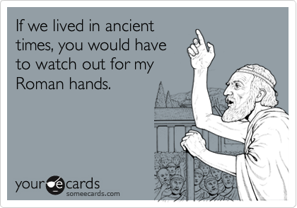 If we lived in ancienttimes, you would haveto watch out for myRoman hands.