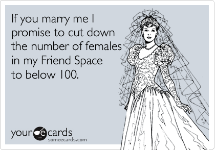 If you marry me Ipromise to cut down the number of females in my Friend Space to below 100.