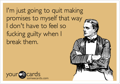 I'm just going to quit making promises to myself that wayI don't have to feel sofucking guilty when Ibreak them.