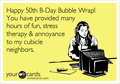 Happy 50th B-Day Bubble Wrap! You have provided many hours of fun, stress therapy & annoyance to my cubicle neighbors.