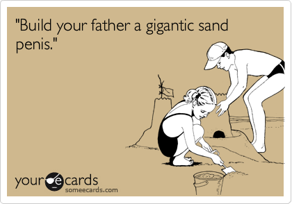 """Build your father a gigantic sand penis."""