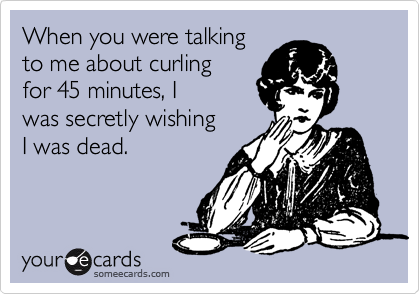 When you were talking to me about curling for 45 minutes, I was secretly wishing I was dead.