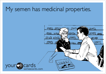 My semen has medicinal properties.