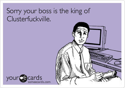 Sorry your boss is the king of Clusterfuckville.