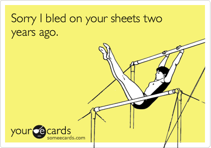 Sorry I bled on your sheets two years ago.