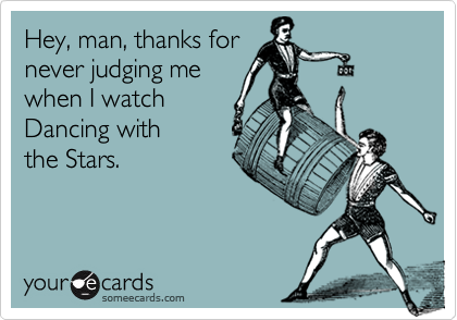 Hey, man, thanks for never judging me when I watch Dancing with the Stars.
