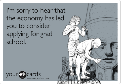 I'm sorry to hear that the economy has led you to considerapplying for grad school.