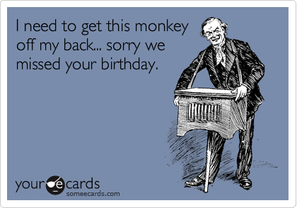 I need to get this monkey off my back... sorry we missed your birthday.