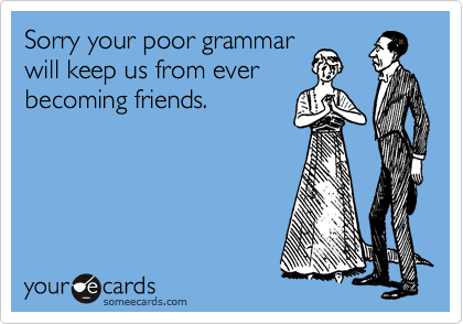 Sorry your poor grammar will keep us from ever becoming friends.