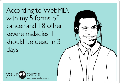 According to WebMD, with my 5 forms of cancer and 18 other severe maladies, I should be dead in 3 days