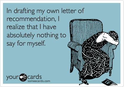 In drafting my own letter of recommendation, Irealize that I haveabsolutely nothing tosay for myself.