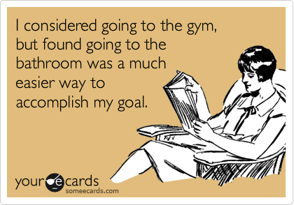 I considered going to the gym, but found going to thebathroom was a mucheasier way to accomplish my goal.