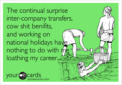 The continual surprise inter-company transfers, cow shit benifits, and working on national holidays have nothing to do with me loathing my career.